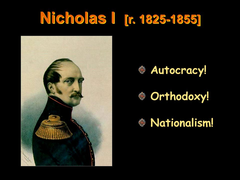 Nicholas I [r. 1825-1855] Autocracy! Orthodoxy! Nationalism!